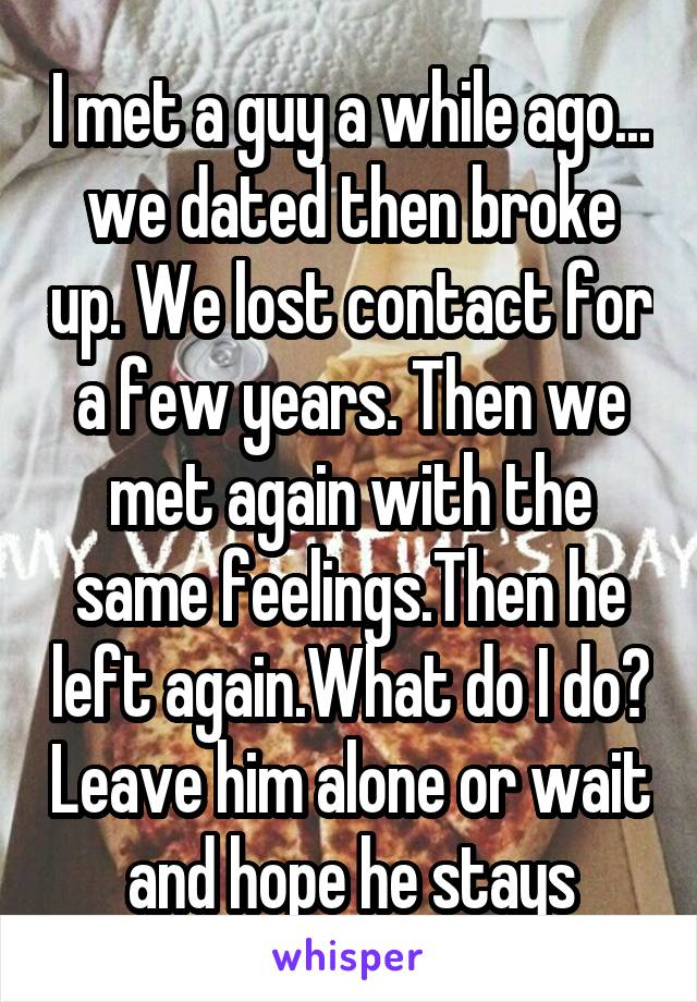 I met a guy a while ago... we dated then broke up. We lost contact for a few years. Then we met again with the same feelings.Then he left again.What do I do? Leave him alone or wait and hope he stays