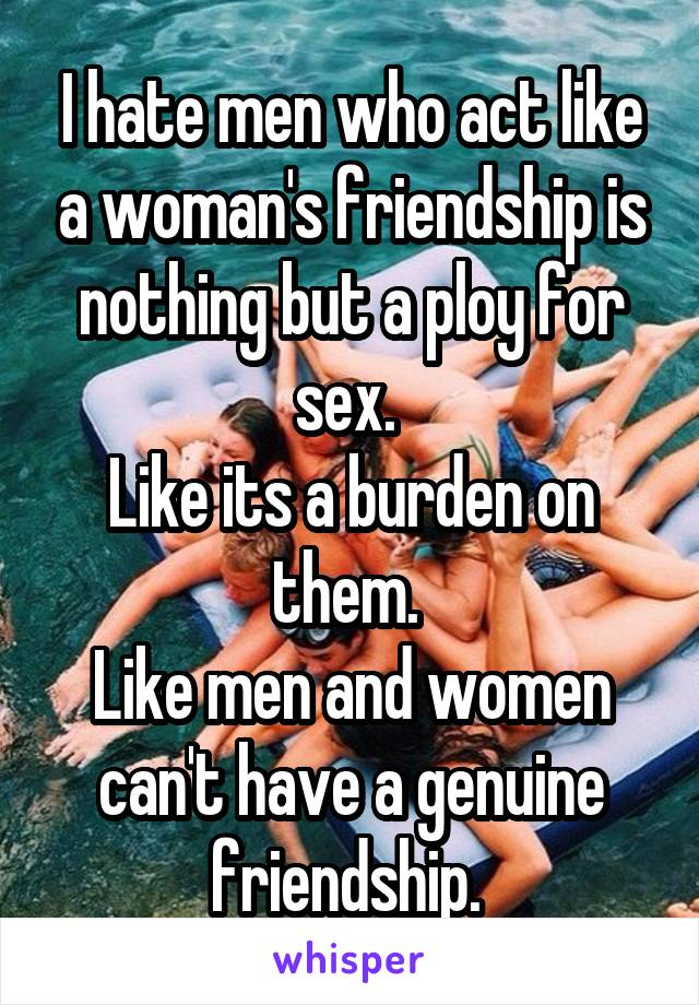 I hate men who act like a woman's friendship is nothing but a ploy for sex.  Like its a burden on them.  Like men and women can't have a genuine friendship.
