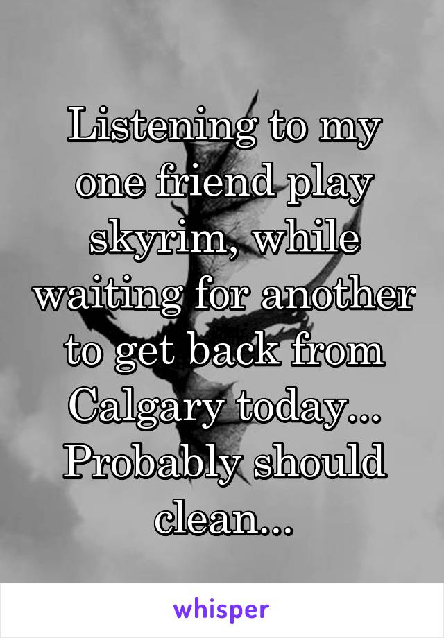 Listening to my one friend play skyrim, while waiting for another to get back from Calgary today... Probably should clean...