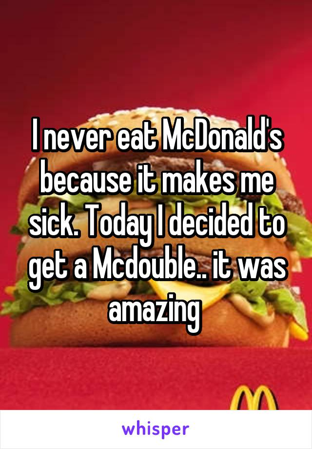 I never eat McDonald's because it makes me sick. Today I decided to get a Mcdouble.. it was amazing