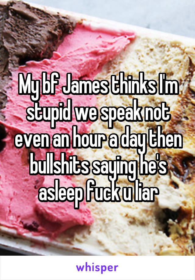 My bf James thinks I'm stupid we speak not even an hour a day then bullshits saying he's asleep fuck u liar