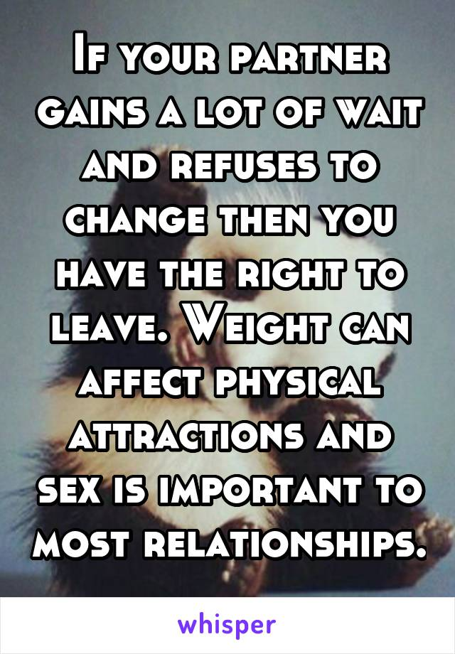 If your partner gains a lot of wait and refuses to change then you have the right to leave. Weight can affect physical attractions and sex is important to most relationships.