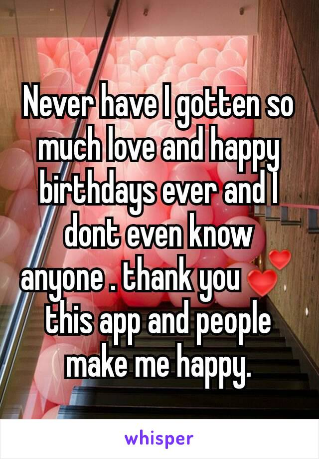 Never have I gotten so much love and happy birthdays ever and I dont even know anyone . thank you💕 this app and people make me happy.