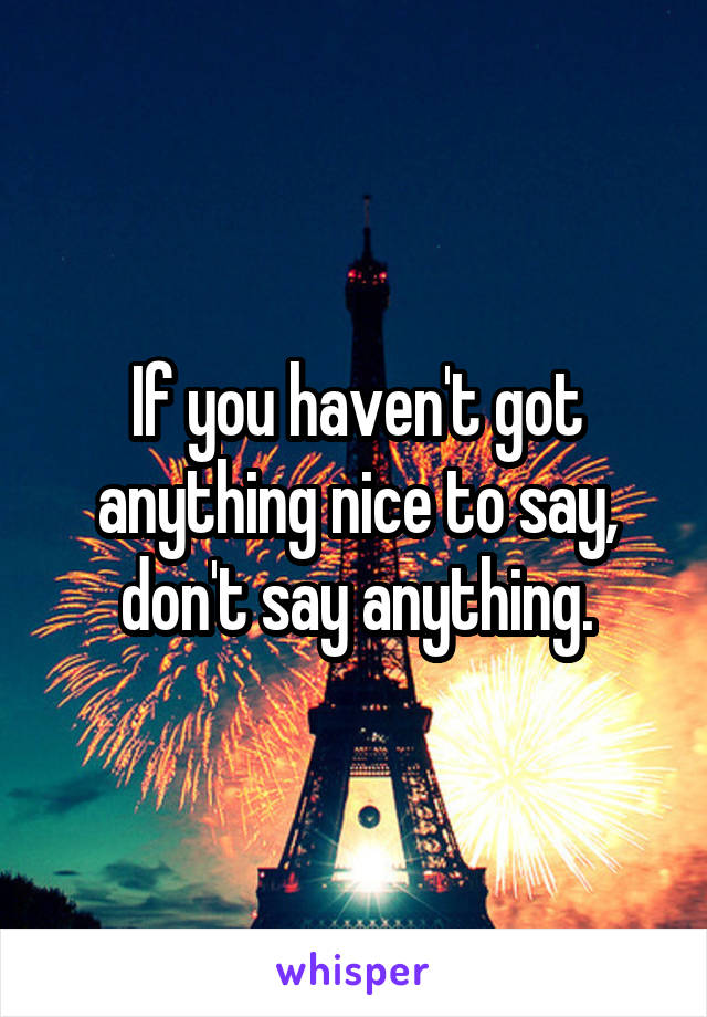 If you haven't got anything nice to say, don't say anything.
