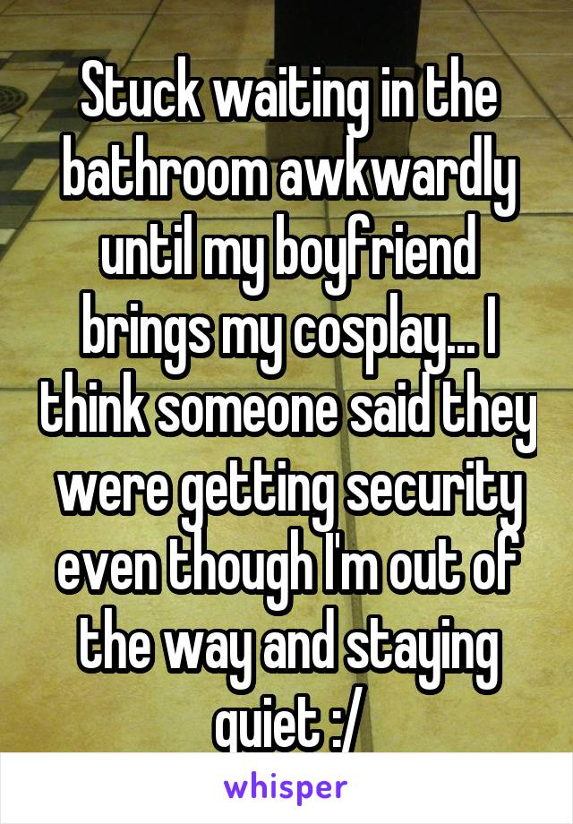 Stuck waiting in the bathroom awkwardly until my boyfriend brings my cosplay... I think someone said they were getting security even though I'm out of the way and staying quiet :/