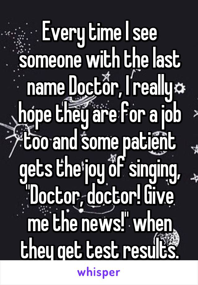 """Every time I see someone with the last name Doctor, I really hope they are for a job too and some patient gets the joy of singing, """"Doctor, doctor! Give me the news!"""" when they get test results."""