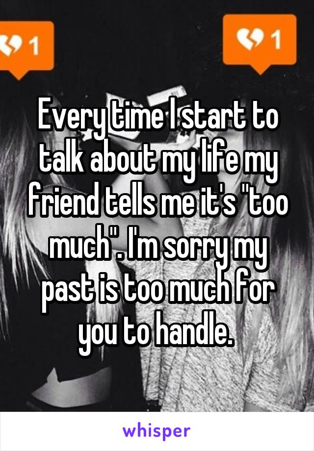 """Every time I start to talk about my life my friend tells me it's """"too much"""". I'm sorry my past is too much for you to handle."""