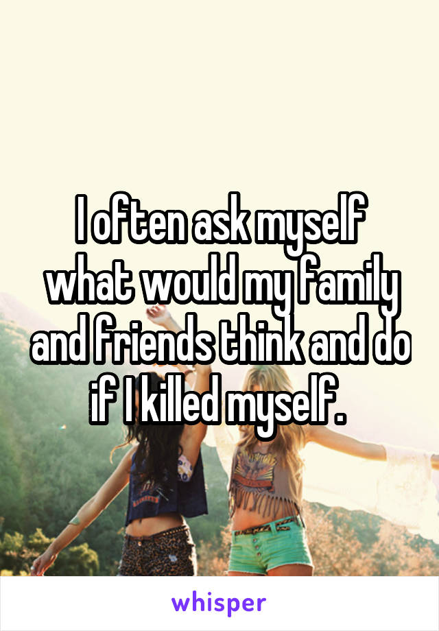 I often ask myself what would my family and friends think and do if I killed myself.
