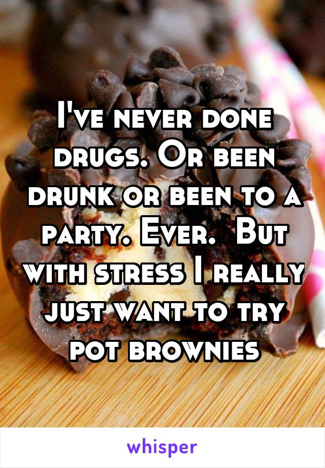I've never done drugs. Or been drunk or been to a party. Ever.  But with stress I really just want to try pot brownies