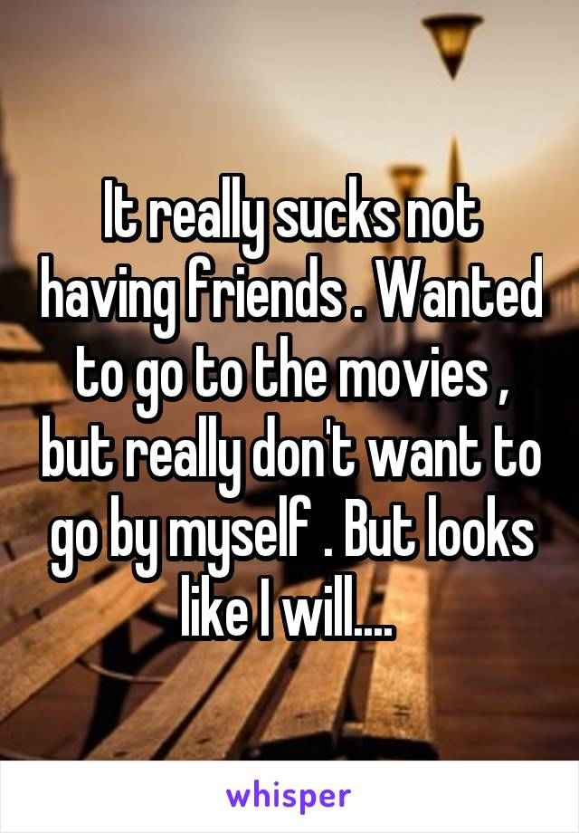 It really sucks not having friends . Wanted to go to the movies , but really don't want to go by myself . But looks like I will....