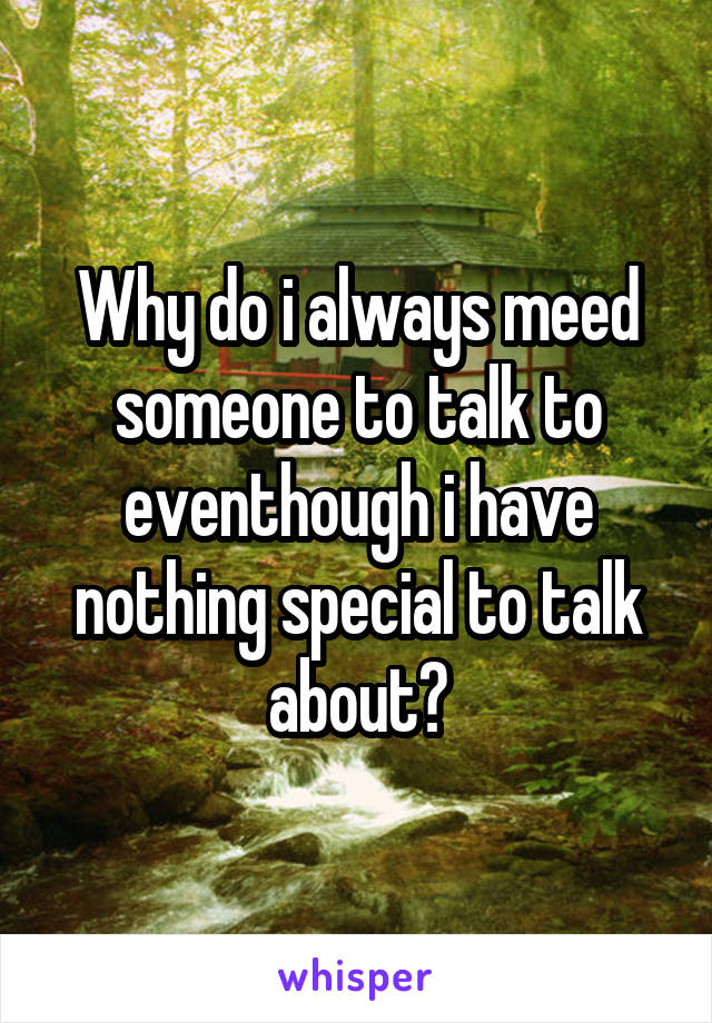 Why do i always meed someone to talk to eventhough i have nothing special to talk about?