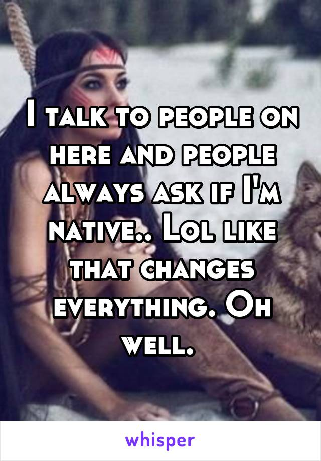 I talk to people on here and people always ask if I'm native.. Lol like that changes everything. Oh well.