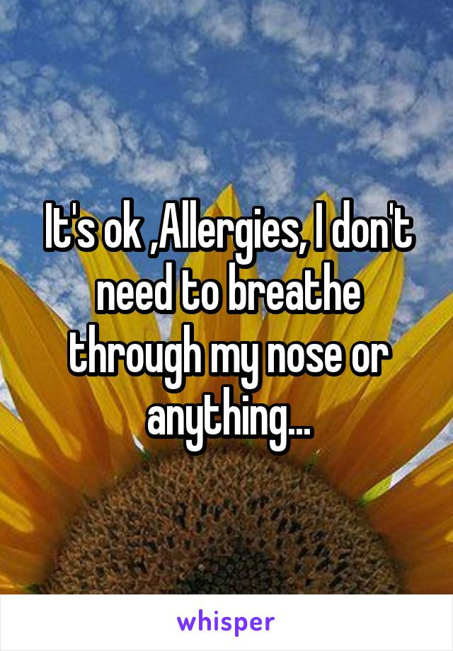 It's ok ,Allergies, I don't need to breathe through my nose or anything...