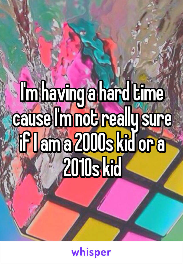 I'm having a hard time cause I'm not really sure if I am a 2000s kid or a 2010s kid