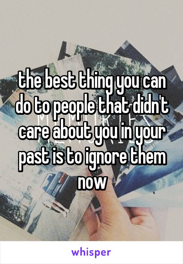 the best thing you can do to people that didn't care about you in your past is to ignore them now