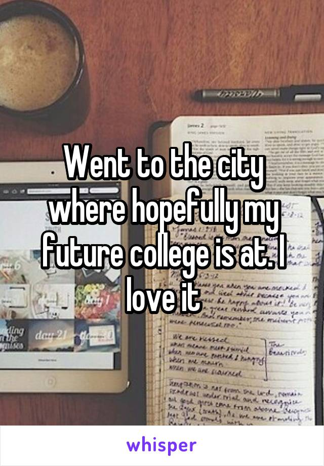Went to the city where hopefully my future college is at. I love it