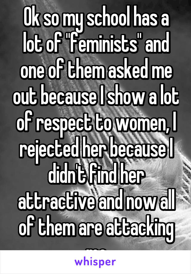 """Ok so my school has a lot of """"feminists"""" and one of them asked me out because I show a lot of respect to women, I rejected her because I didn't find her attractive and now all of them are attacking me"""