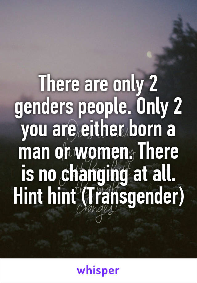 There are only 2 genders people. Only 2 you are either born a man or women. There is no changing at all. Hint hint (Transgender)