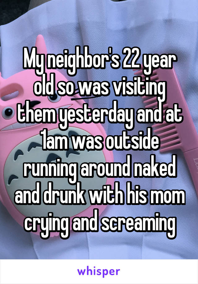My neighbor's 22 year old so was visiting them yesterday and at 1am was outside running around naked and drunk with his mom crying and screaming