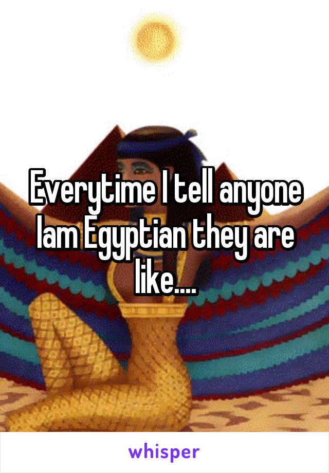 Everytime I tell anyone Iam Egyptian they are like....