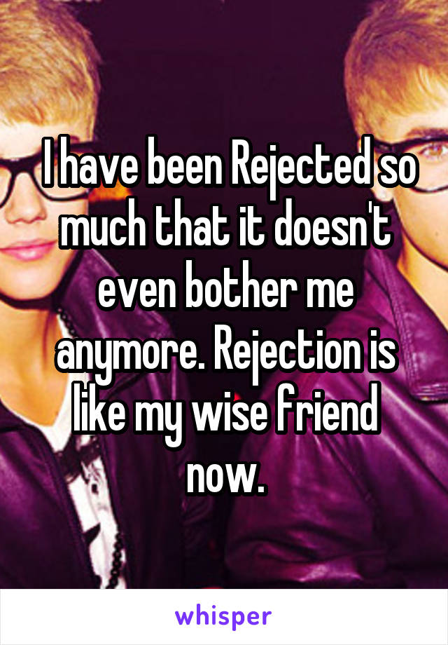 I have been Rejected so much that it doesn't even bother me anymore. Rejection is like my wise friend now.
