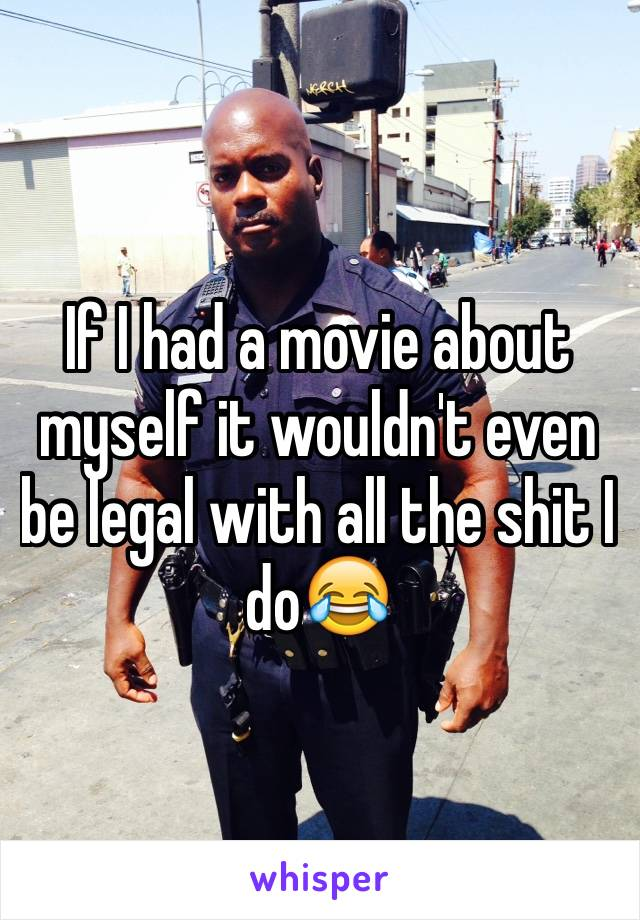 If I had a movie about myself it wouldn't even be legal with all the shit I do😂