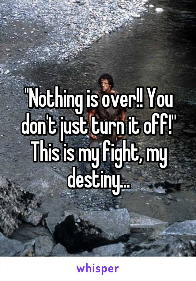 """""""Nothing is over!! You don't just turn it off!"""" This is my fight, my destiny..."""