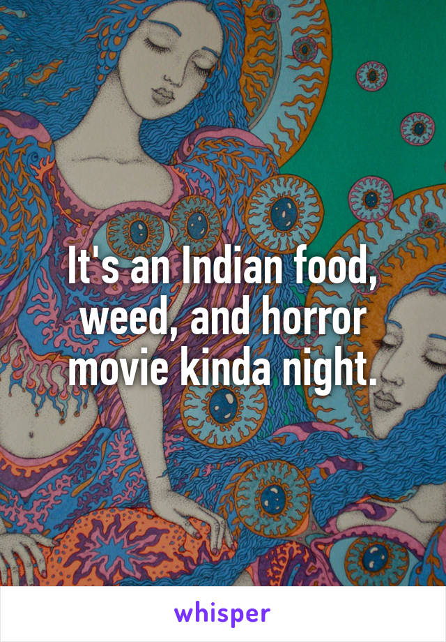 It's an Indian food, weed, and horror movie kinda night.