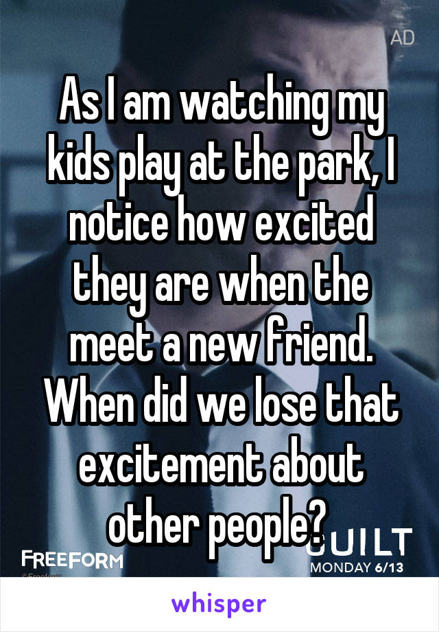 As I am watching my kids play at the park, I notice how excited they are when the meet a new friend. When did we lose that excitement about other people?