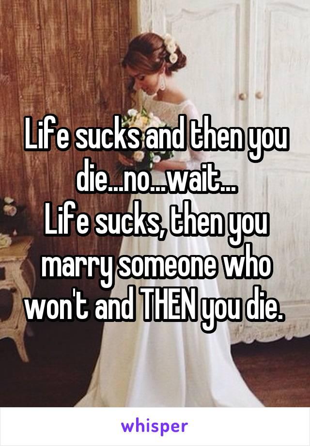 Life sucks and then you die...no...wait... Life sucks, then you marry someone who won't and THEN you die.