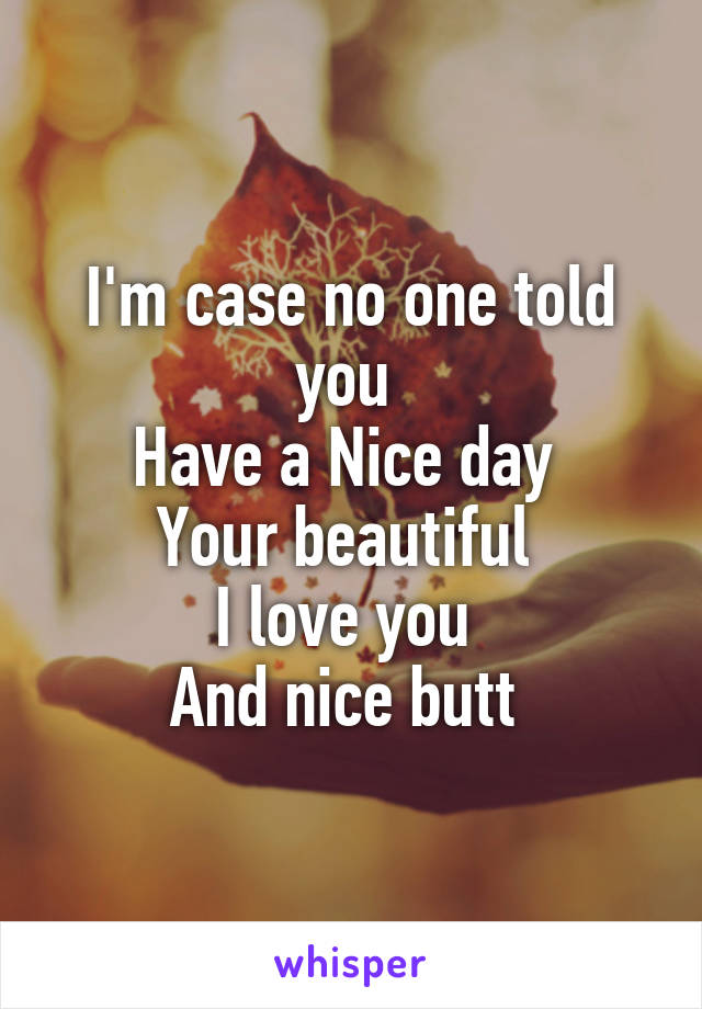I'm case no one told you  Have a Nice day  Your beautiful  I love you  And nice butt