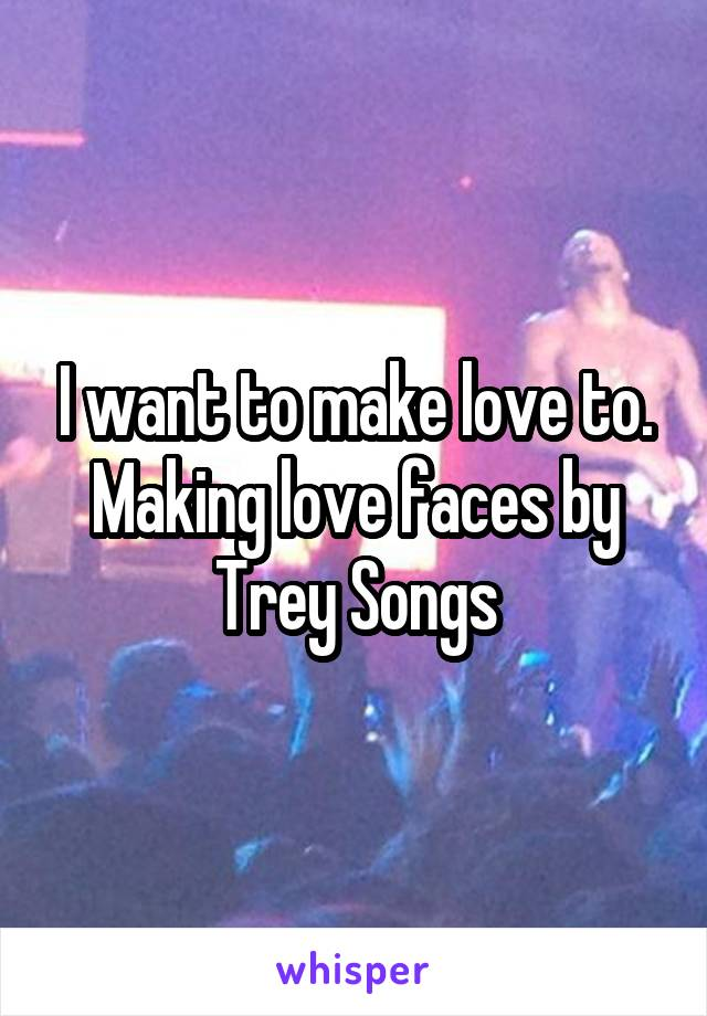 I want to make love to. Making love faces by Trey Songs