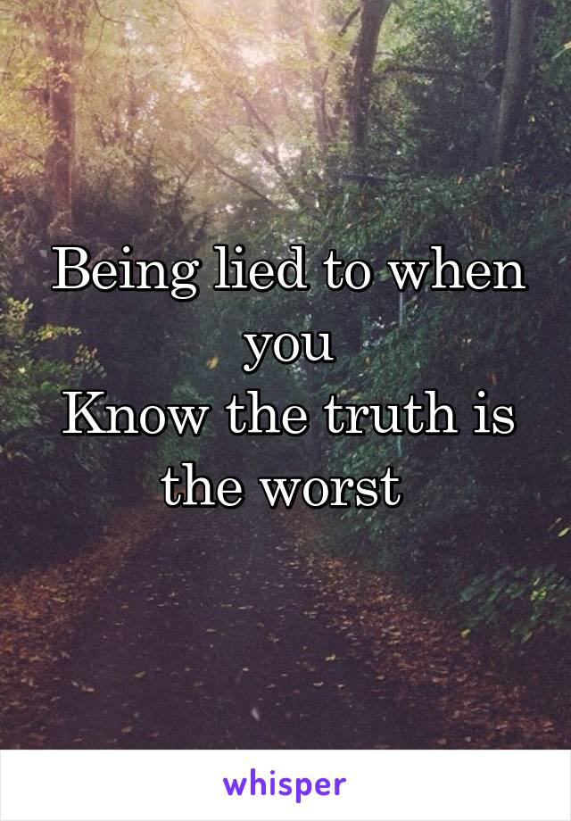 Being lied to when you Know the truth is the worst