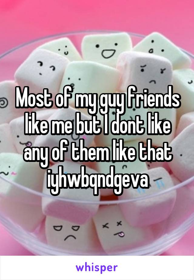 Most of my guy friends like me but I dont like any of them like that iyhwbqndgeva