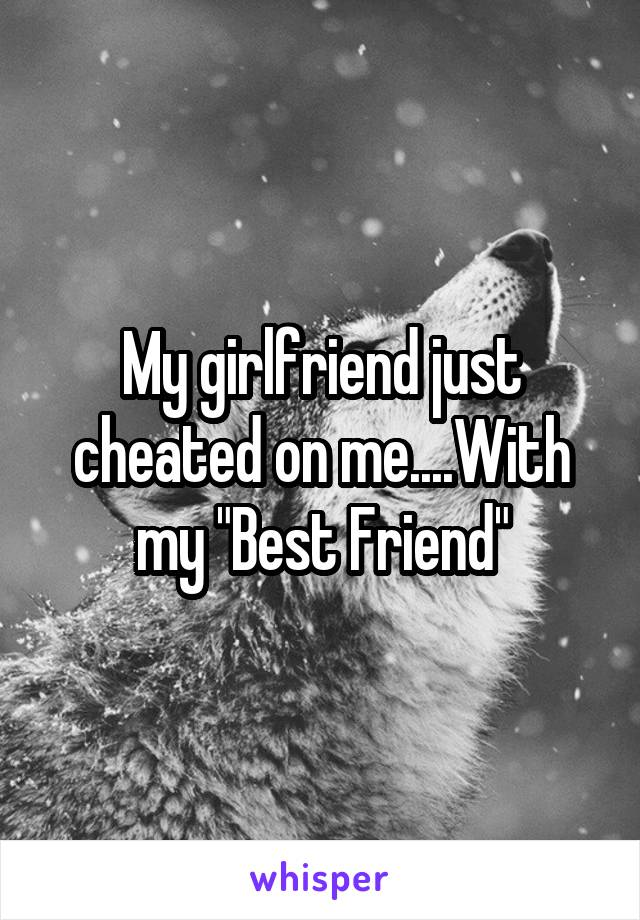 "My girlfriend just cheated on me....With my ""Best Friend"""
