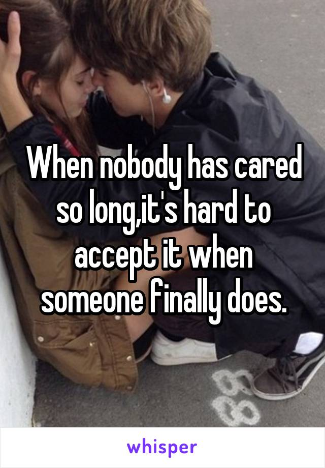 When nobody has cared so long,it's hard to accept it when someone finally does.