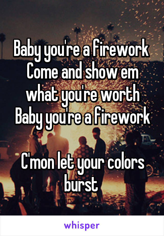 Baby you're a firework  Come and show em what you're worth Baby you're a firework  C'mon let your colors burst