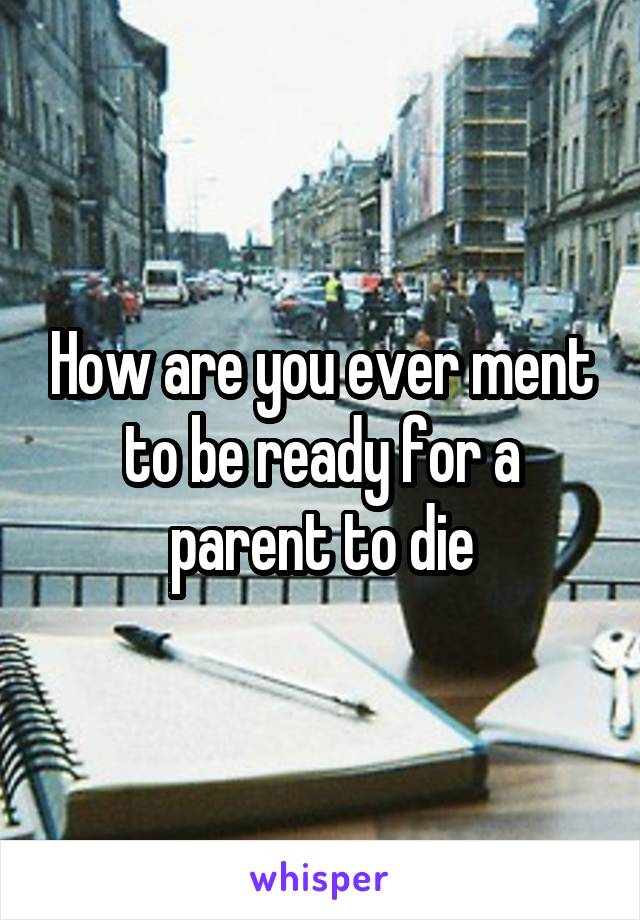 How are you ever ment to be ready for a parent to die