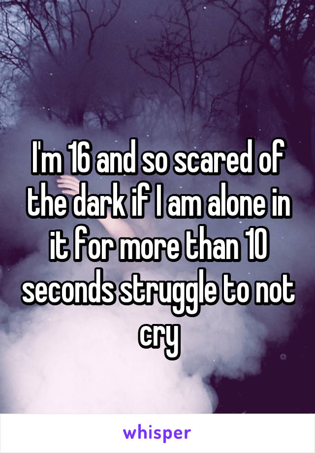 I'm 16 and so scared of the dark if I am alone in it for more than 10 seconds struggle to not cry