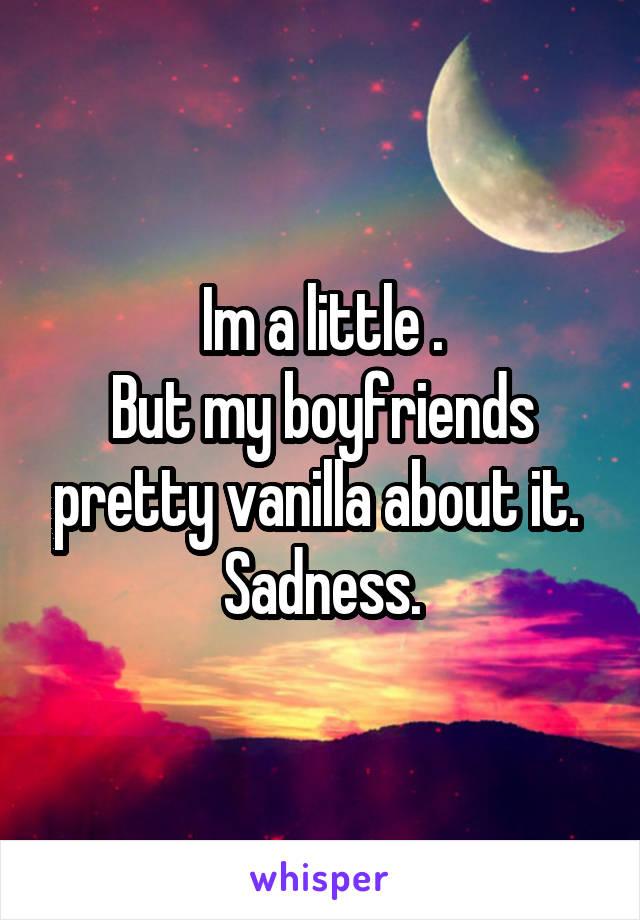 Im a little . But my boyfriends pretty vanilla about it.  Sadness.