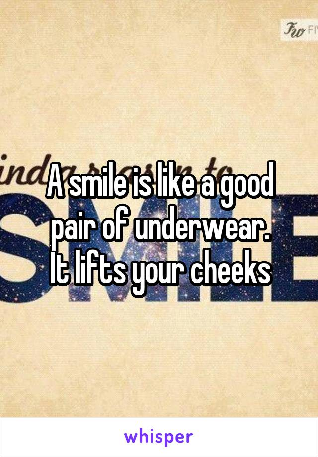 A smile is like a good pair of underwear. It lifts your cheeks