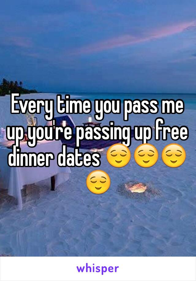 Every time you pass me up you're passing up free dinner dates 😌😌😌😌