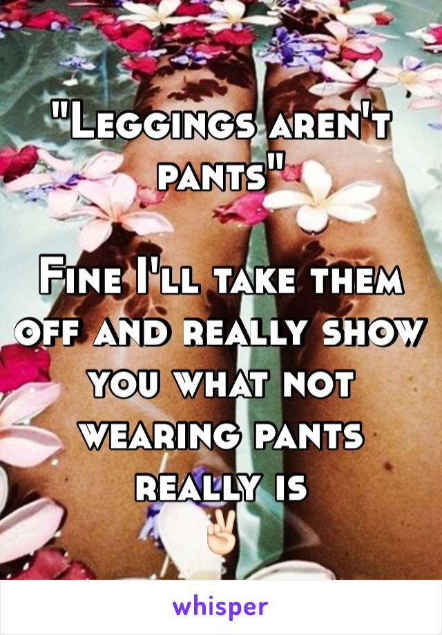 """Leggings aren't pants""  Fine I'll take them off and really show you what not wearing pants really is  ✌🏻️"