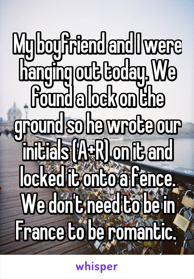 My boyfriend and I were hanging out today. We found a lock on the ground so he wrote our initials (A+R) on it and locked it onto a fence. We don't need to be in France to be romantic.