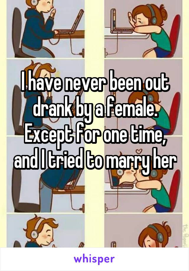 I have never been out drank by a female. Except for one time, and I tried to marry her