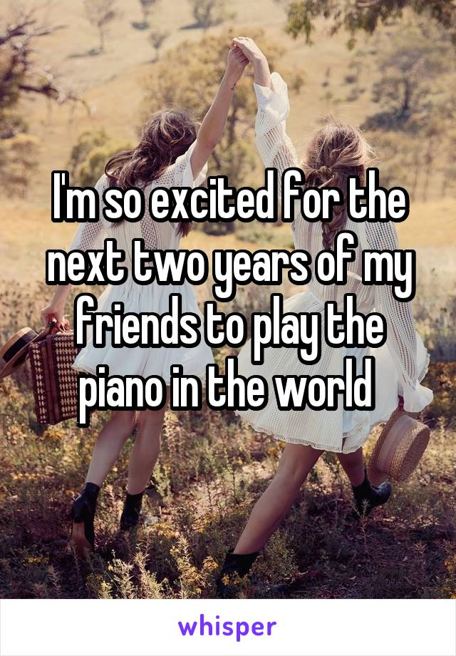 I'm so excited for the next two years of my friends to play the piano in the world