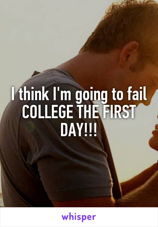 I think I'm going to fail COLLEGE THE FIRST DAY!!!