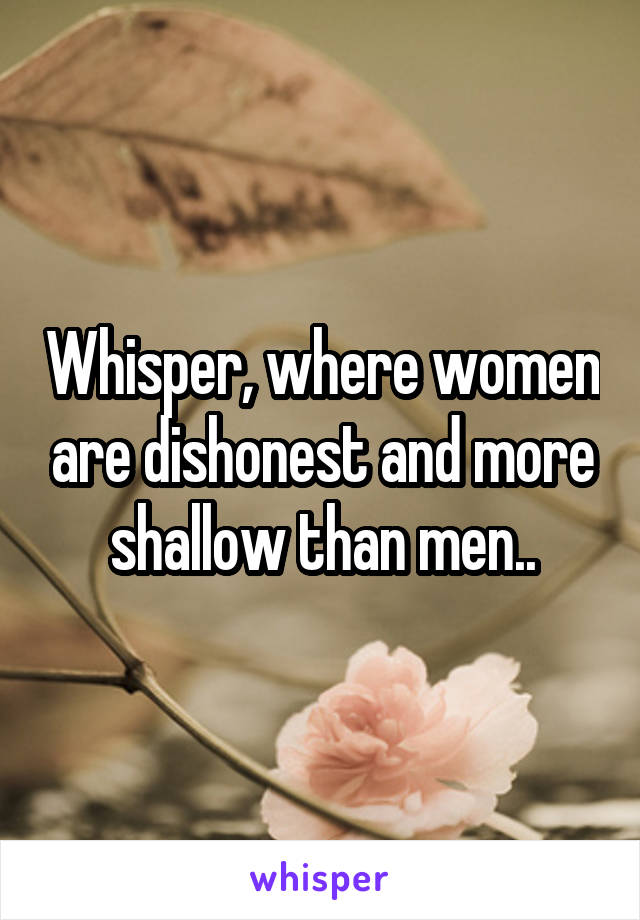 Whisper, where women are dishonest and more shallow than men..