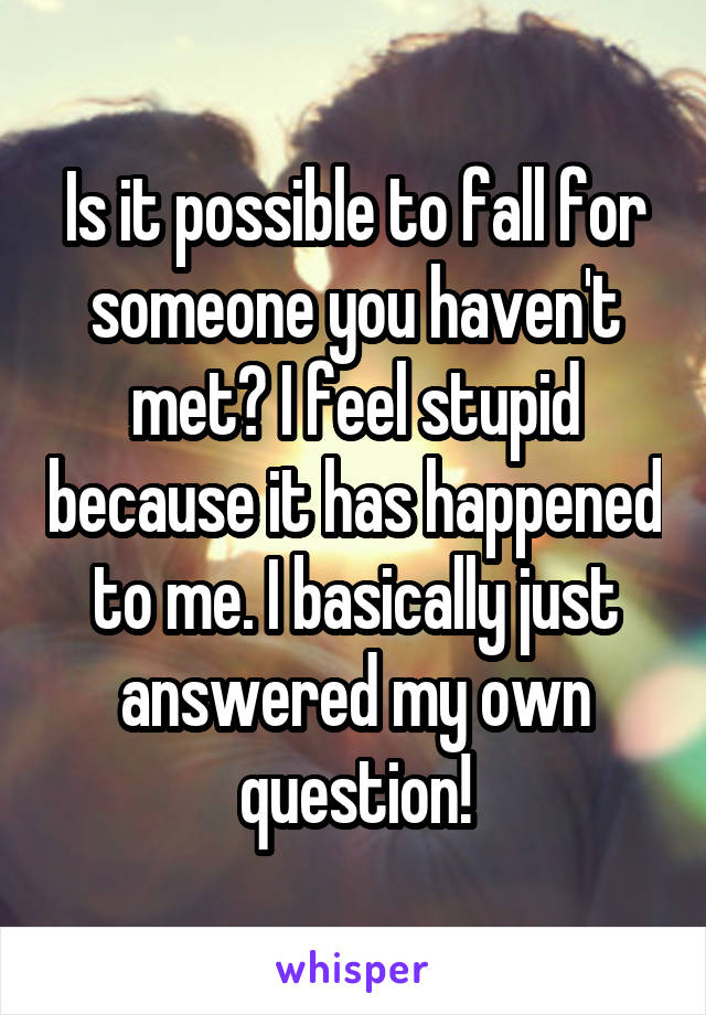Is it possible to fall for someone you haven't met? I feel stupid because it has happened to me. I basically just answered my own question!