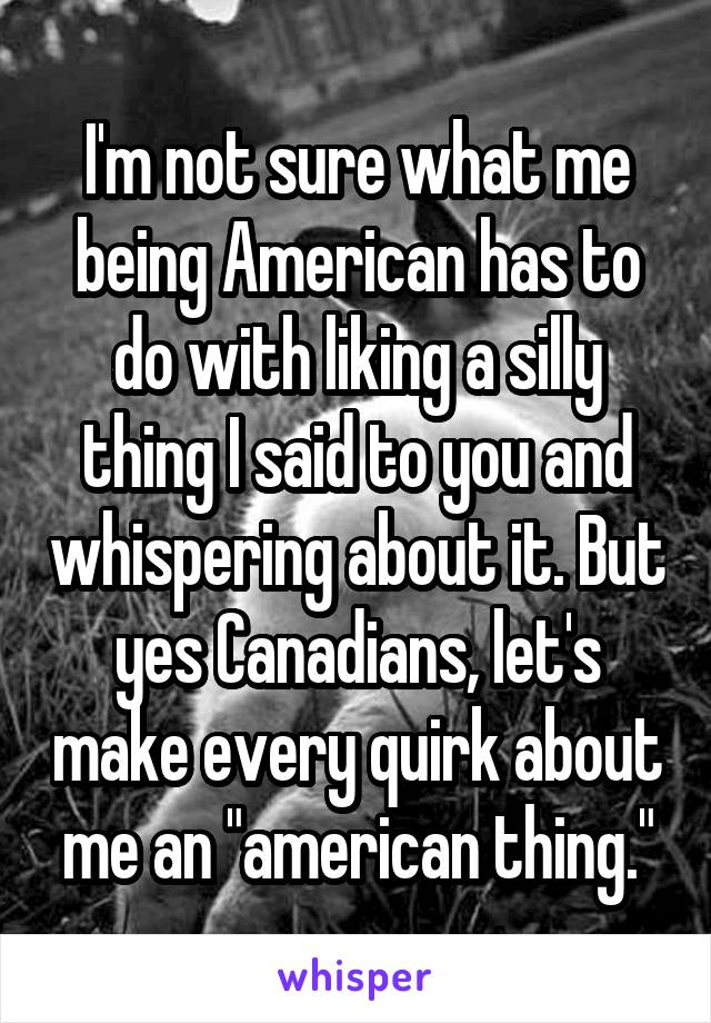 "I'm not sure what me being American has to do with liking a silly thing I said to you and whispering about it. But yes Canadians, let's make every quirk about me an ""american thing."""